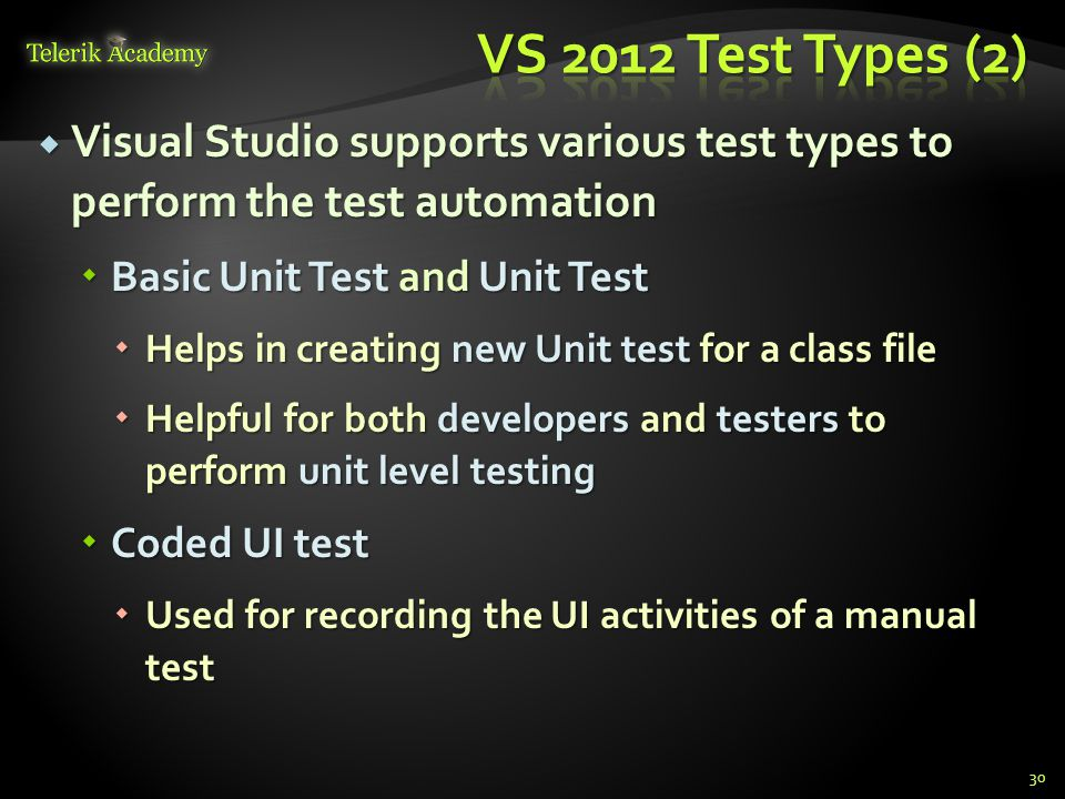  Visual Studio supports various test types to perform the test automation  Basic Unit Test and Unit Test  Helps in creating new Unit test for a class file  Helpful for both developers and testers to perform unit level testing  Coded UI test  Used for recording the UI activities of a manual test 30
