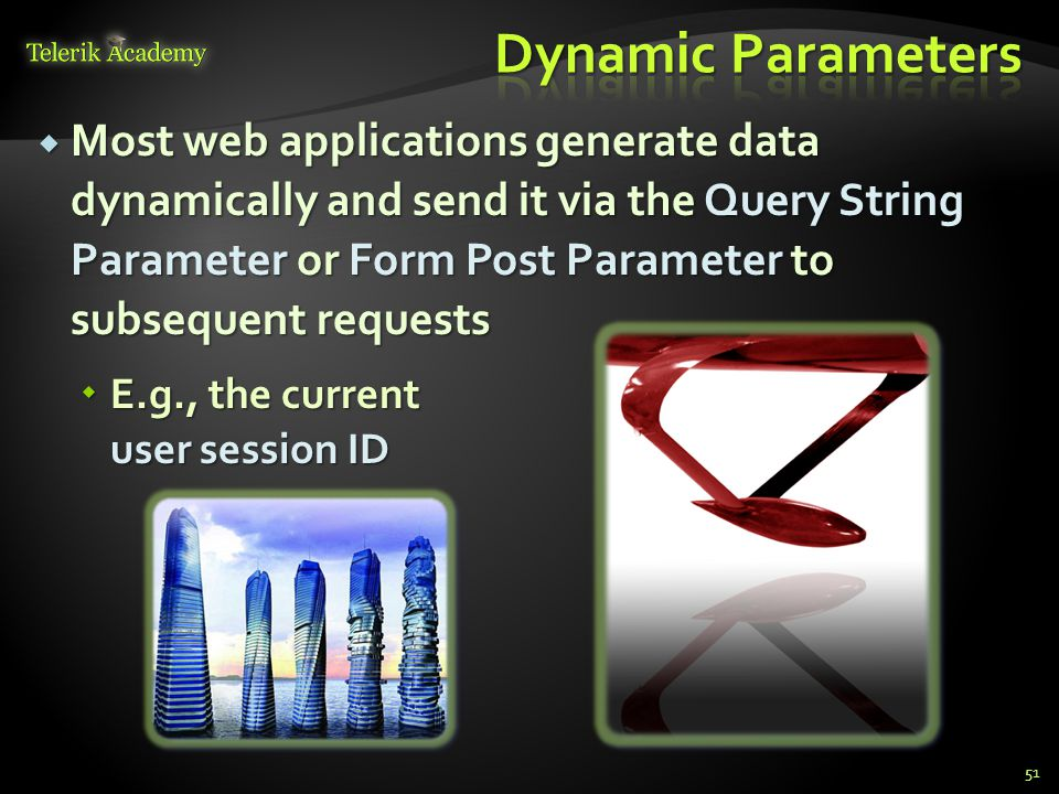  Most web applications generate data dynamically and send it via the Query String Parameter or Form Post Parameter to subsequent requests  E.g., the current user session ID 51