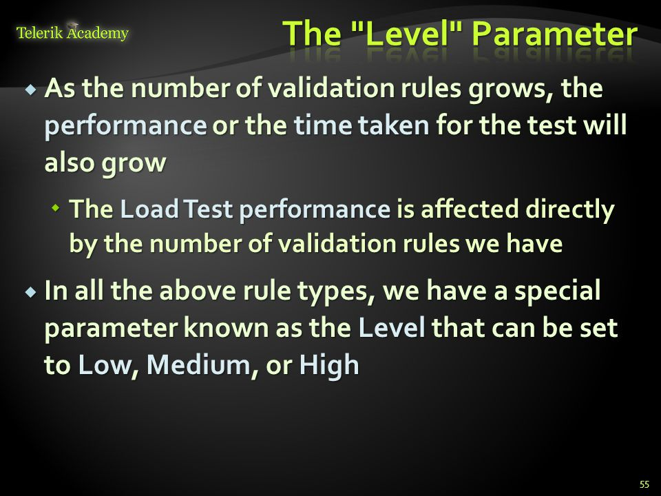 As the number of validation rules grows, the performance or the time taken for the test will also grow  The Load Test performance is affected directly by the number of validation rules we have  In all the above rule types, we have a special parameter known as the Level that can be set to Low, Medium, or High 55