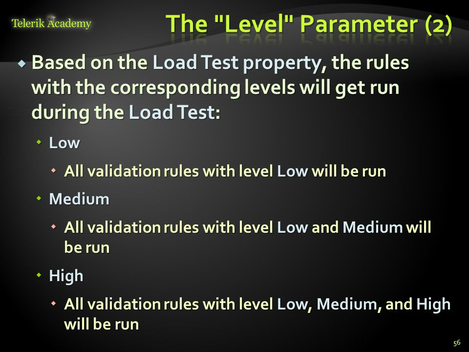  Based on the Load Test property, the rules with the corresponding levels will get run during the Load Test:  Low  All validation rules with level Low will be run  Medium  All validation rules with level Low and Medium will be run  High  All validation rules with level Low, Medium, and High will be run 56
