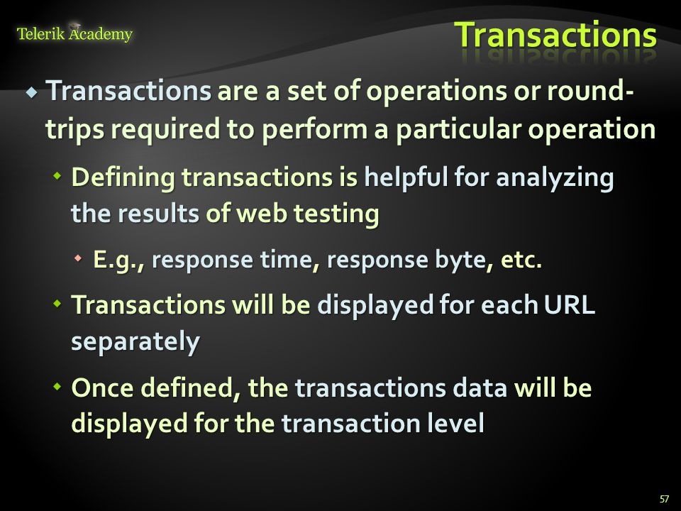  Transactions are a set of operations or round- trips required to perform a particular operation  Defining transactions is helpful for analyzing the results of web testing  E.g., response time, response byte, etc.