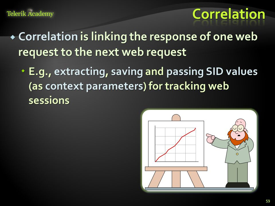  Correlation is linking the response of one web request to the next web request  E.g., extracting, saving and passing SID values (as context parameters) for tracking web sessions 59