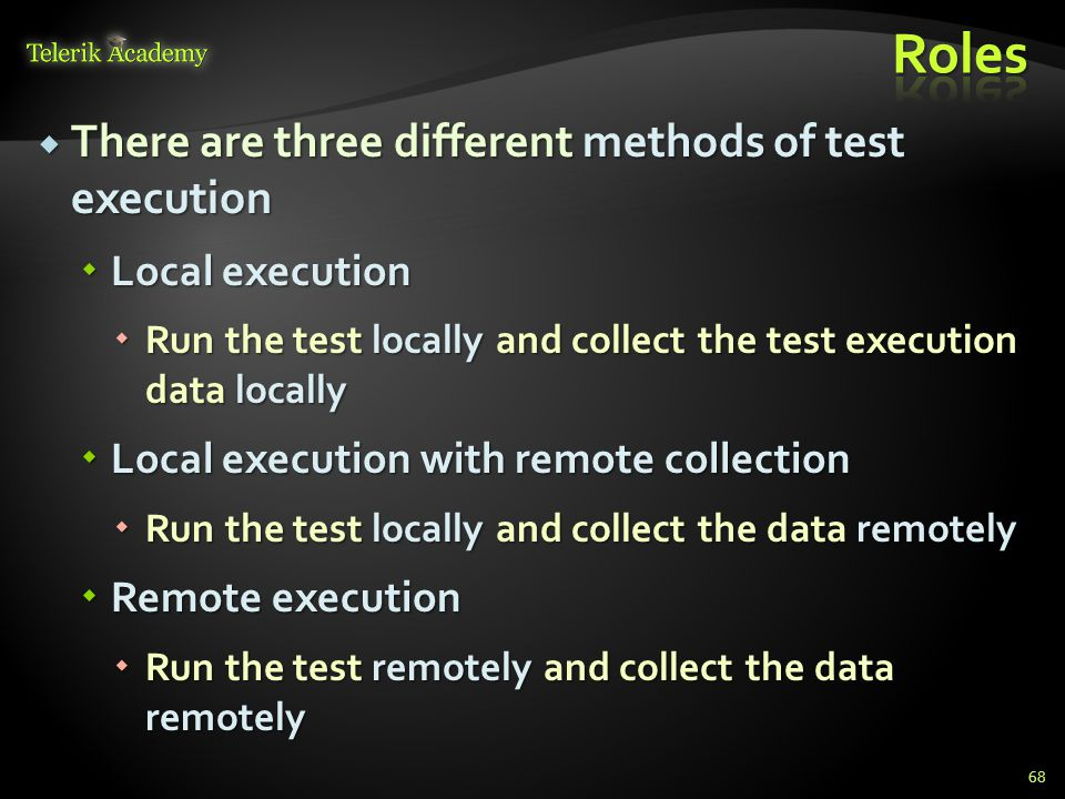  There are three different methods of test execution  Local execution  Run the test locally and collect the test execution data locally  Local execution with remote collection  Run the test locally and collect the data remotely  Remote execution  Run the test remotely and collect the data remotely 68