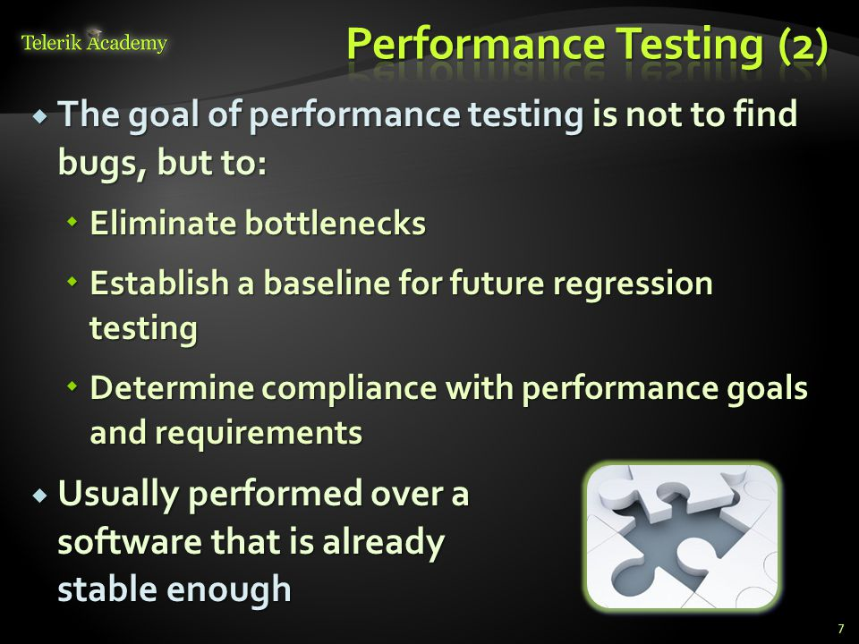  The goal of performance testing is not to find bugs, but to:  Eliminate bottlenecks  Establish a baseline for future regression testing  Determine compliance with performance goals and requirements  Usually performed over a software that is already stable enough 7