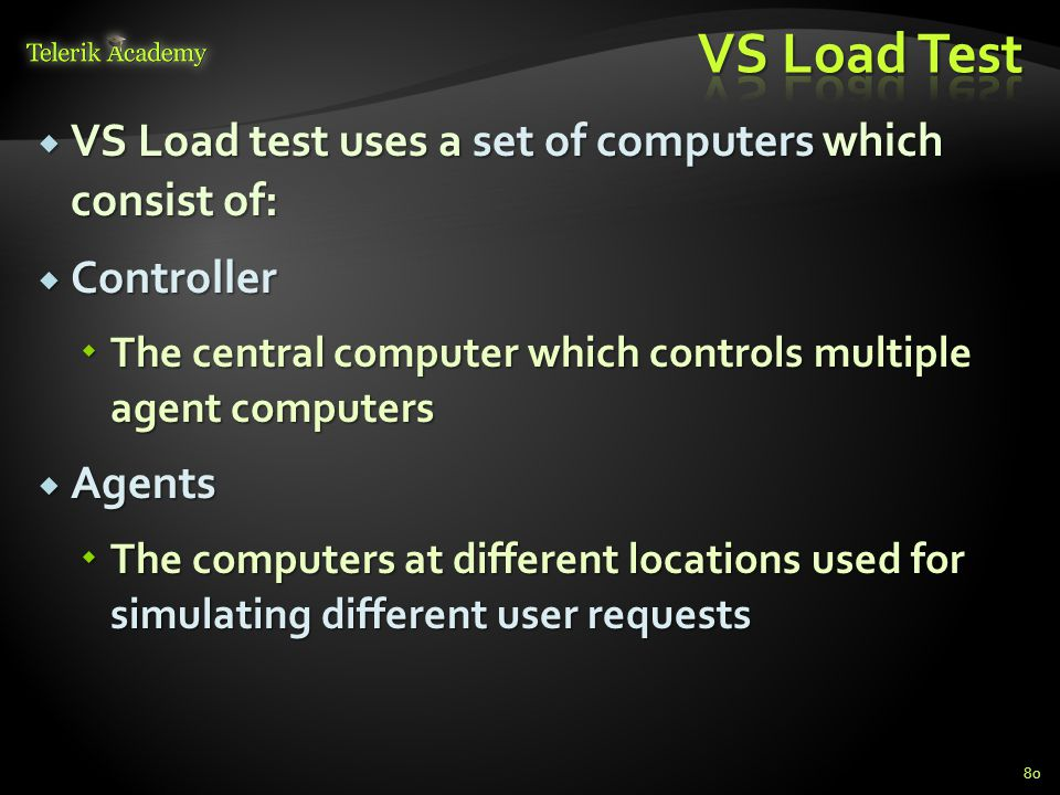  VS Load test uses a set of computers which consist of:  Controller  The central computer which controls multiple agent computers  Agents  The computers at different locations used for simulating different user requests 80
