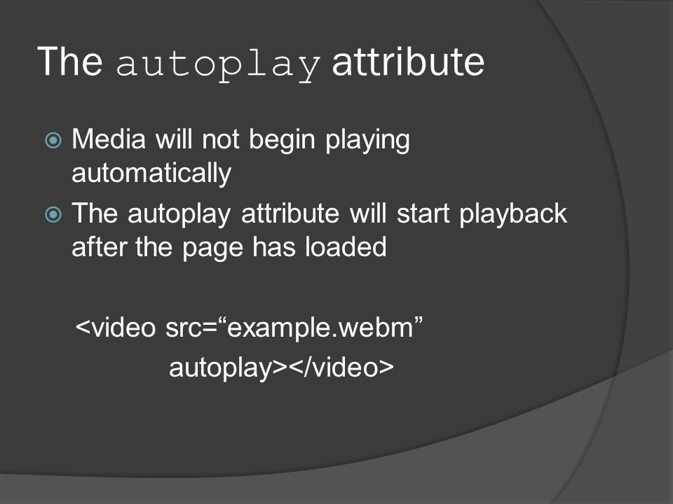 The autoplay attribute  Media will not begin playing automatically  The autoplay attribute will start playback after the page has loaded <video src= example.webm autoplay>