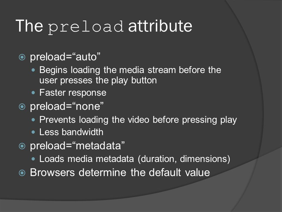 The preload attribute  preload= auto Begins loading the media stream before the user presses the play button Faster response  preload= none Prevents loading the video before pressing play Less bandwidth  preload= metadata Loads media metadata (duration, dimensions)  Browsers determine the default value