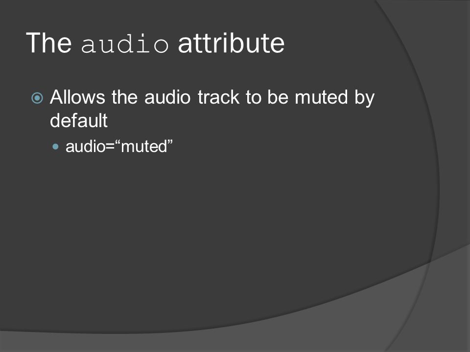 The audio attribute  Allows the audio track to be muted by default audio= muted