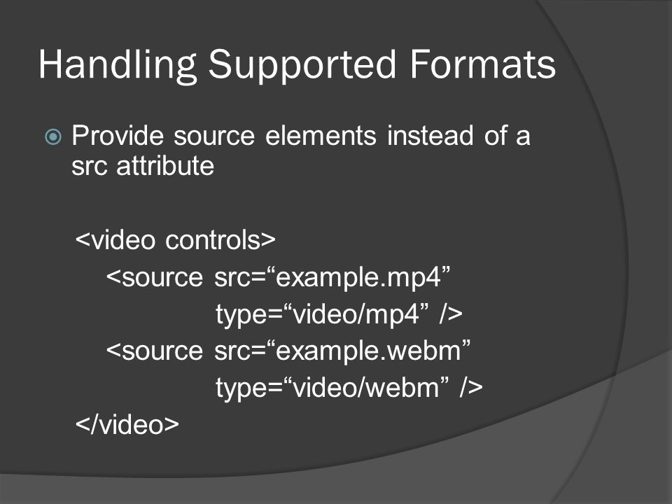 Handling Supported Formats  Provide source elements instead of a src attribute <source src= example.mp4 type= video/mp4 /> <source src= example.webm type= video/webm />