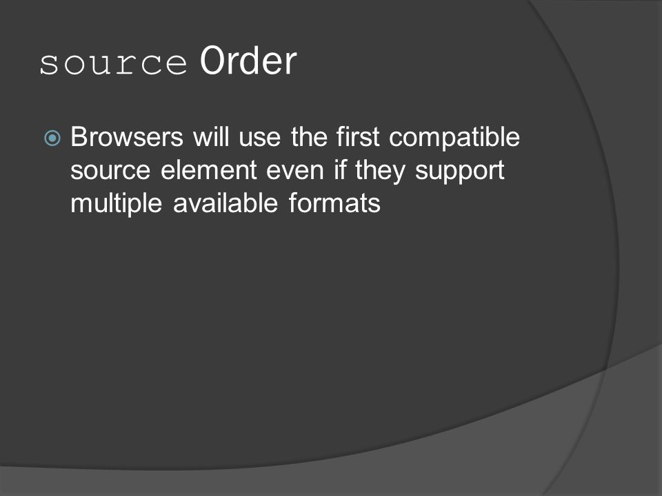 source Order  Browsers will use the first compatible source element even if they support multiple available formats