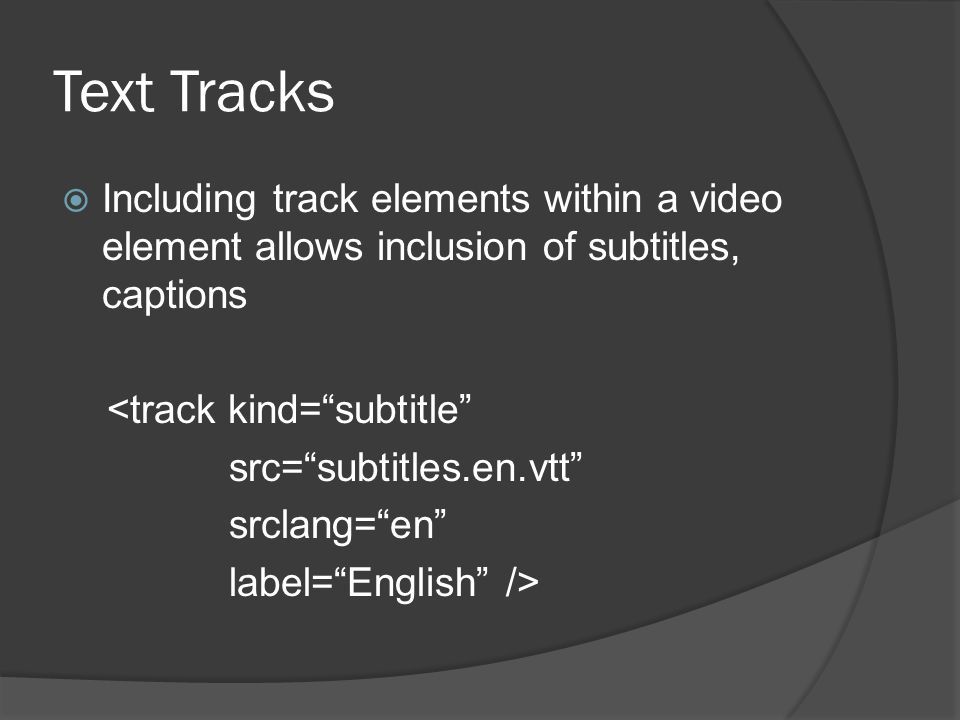 Text Tracks  Including track elements within a video element allows inclusion of subtitles, captions <track kind= subtitle src= subtitles.en.vtt srclang= en label= English />