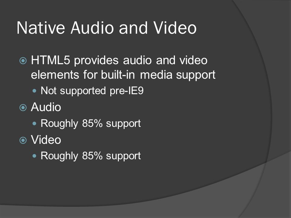 Native Audio and Video  HTML5 provides audio and video elements for built-in media support Not supported pre-IE9  Audio Roughly 85% support  Video Roughly 85% support