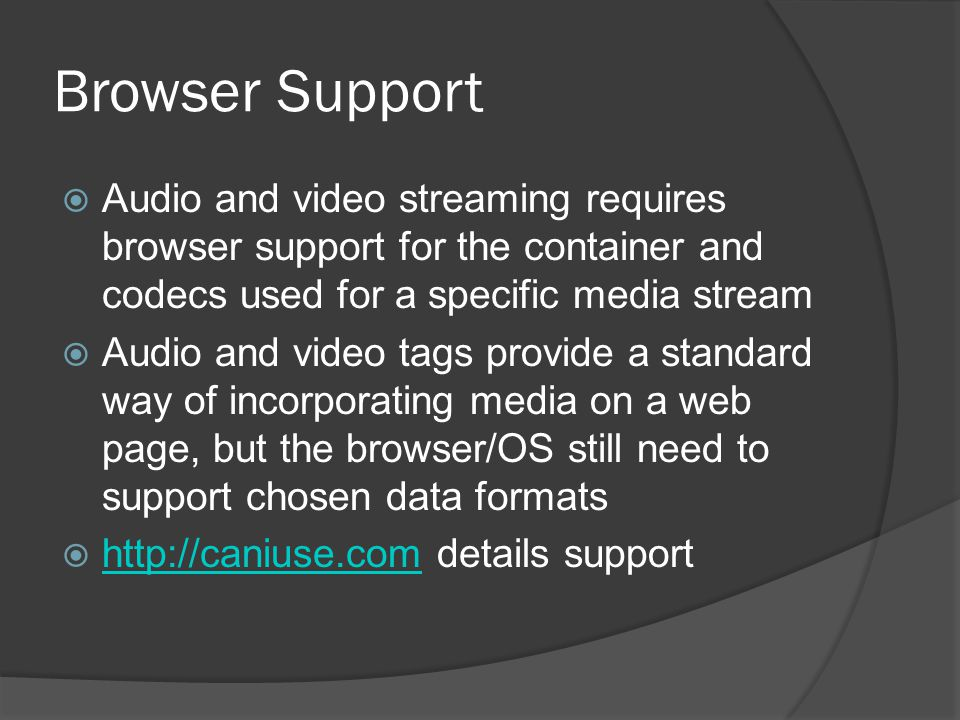 Browser Support  Audio and video streaming requires browser support for the container and codecs used for a specific media stream  Audio and video tags provide a standard way of incorporating media on a web page, but the browser/OS still need to support chosen data formats  http://caniuse.com details support http://caniuse.com