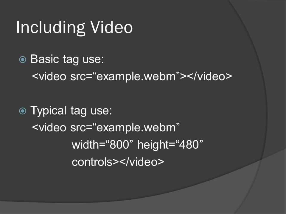 Including Video  Basic tag use:  Typical tag use: <video src= example.webm width= 800 height= 480 controls>