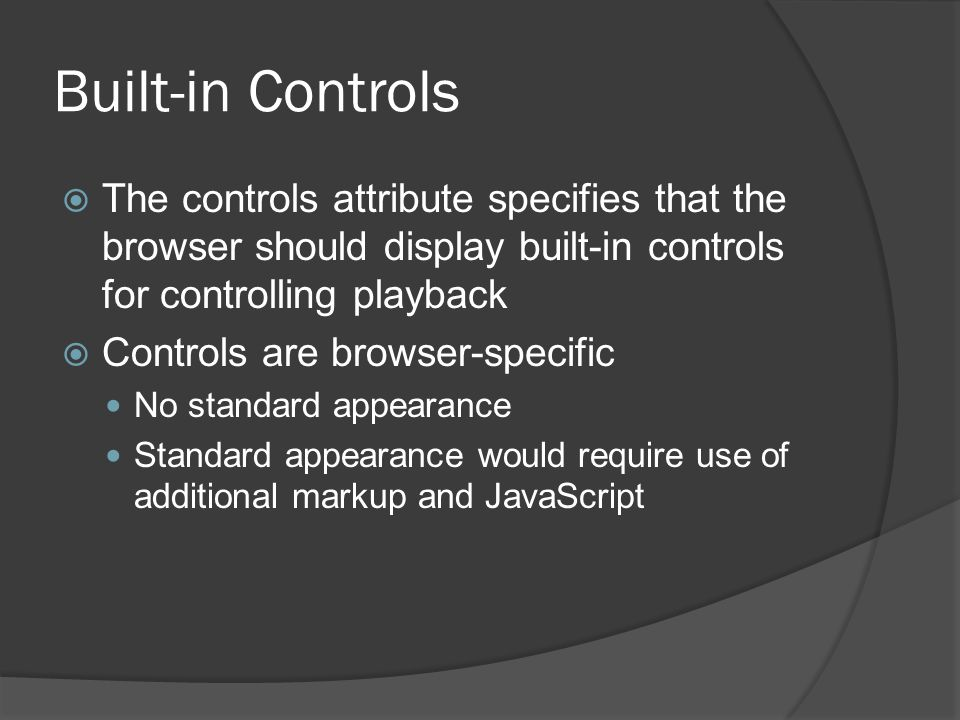 Built-in Controls  The controls attribute specifies that the browser should display built-in controls for controlling playback  Controls are browser-specific No standard appearance Standard appearance would require use of additional markup and JavaScript