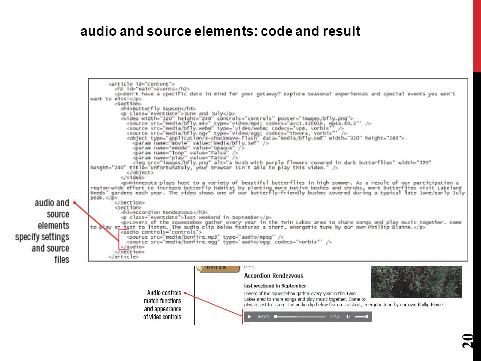 element: HTML5 element for linking audio files to a Web page and enabling user to control playback Takes the same attributes as the video element Accepts nested source elements for source files in multiple formats Important to display the controls because without them, audio element is invisible on the Web page 19