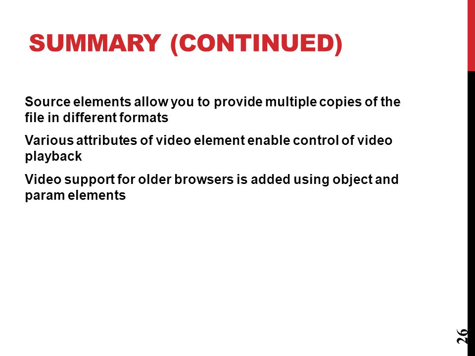 SUMMARY Media files can be included in a Web page, provided that you take into consideration: Encoding and container formats Inclusion of helper programs and plugins Providing support for older browsers Video is added using element Attributes specify how video is displayed and how user interacts with the video 25