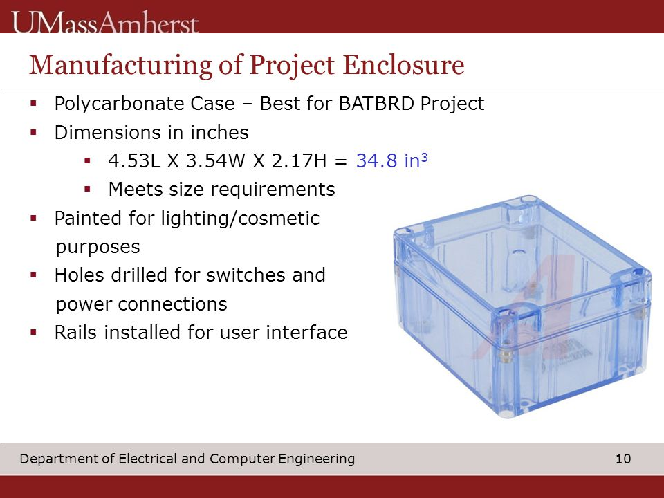 10Department of Electrical and Computer Engineering Manufacturing of Project Enclosure  Polycarbonate Case – Best for BATBRD Project  Dimensions in inches  4.53L X 3.54W X 2.17H = 34.8 in 3  Meets size requirements  Painted for lighting/cosmetic purposes  Holes drilled for switches and power connections  Rails installed for user interface