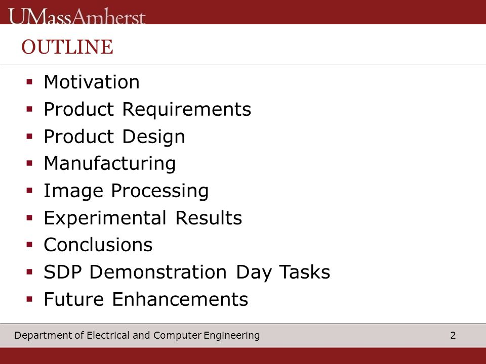 2Department of Electrical and Computer Engineering OUTLINE  Motivation  Product Requirements  Product Design  Manufacturing  Image Processing  Experimental Results  Conclusions  SDP Demonstration Day Tasks  Future Enhancements