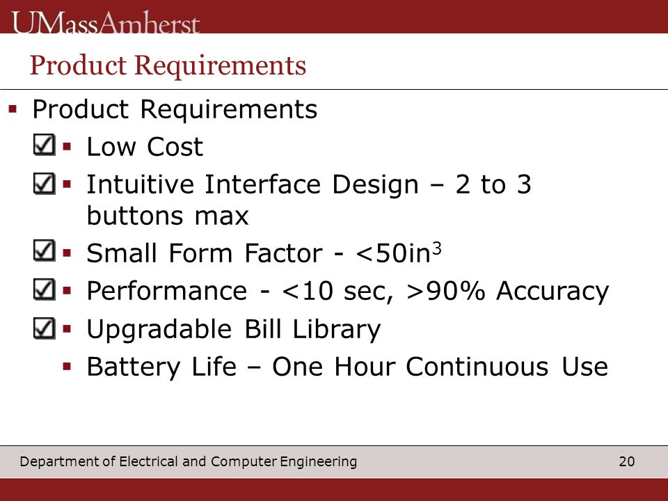 20Department of Electrical and Computer Engineering Product Requirements  Product Requirements  Low Cost  Intuitive Interface Design – 2 to 3 buttons max  Small Form Factor - <50in 3  Performance - 90% Accuracy  Upgradable Bill Library  Battery Life – One Hour Continuous Use