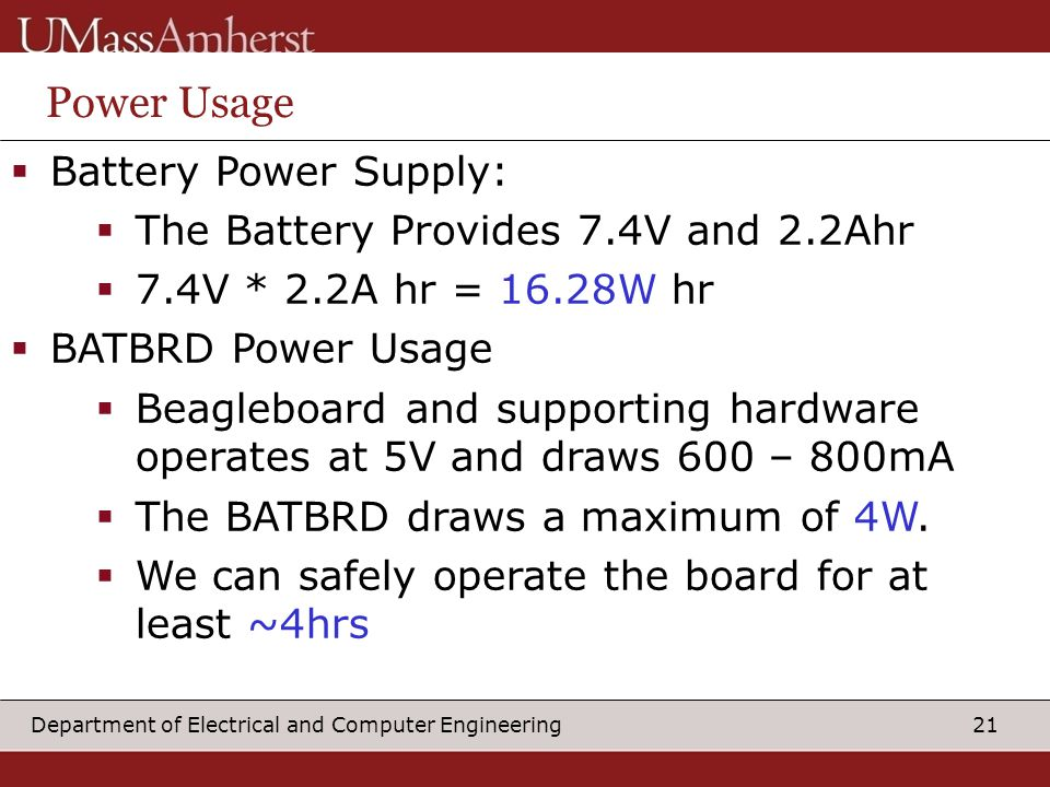 21Department of Electrical and Computer Engineering Power Usage  Battery Power Supply:  The Battery Provides 7.4V and 2.2Ahr  7.4V * 2.2A hr = 16.28W hr  BATBRD Power Usage  Beagleboard and supporting hardware operates at 5V and draws 600 – 800mA  The BATBRD draws a maximum of 4W.