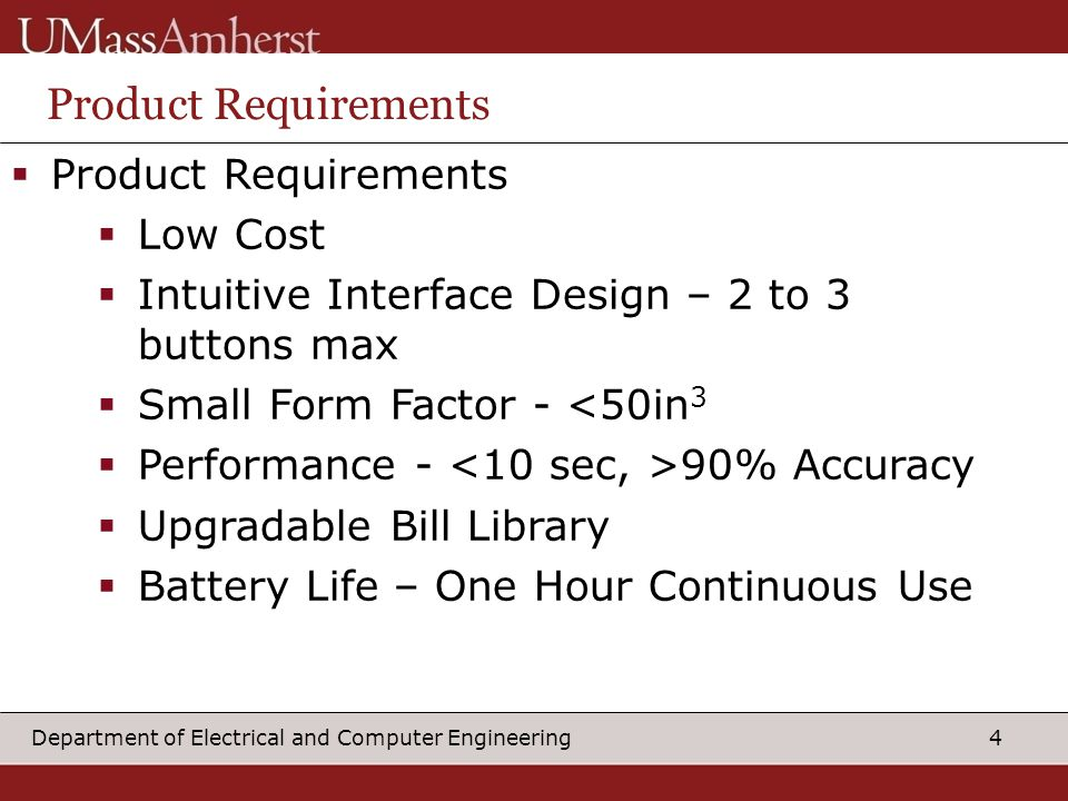 4Department of Electrical and Computer Engineering Product Requirements  Product Requirements  Low Cost  Intuitive Interface Design – 2 to 3 buttons max  Small Form Factor - <50in 3  Performance - 90% Accuracy  Upgradable Bill Library  Battery Life – One Hour Continuous Use