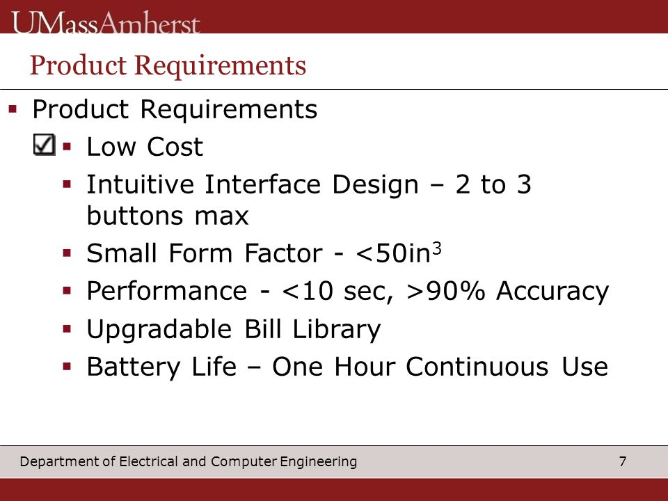 7Department of Electrical and Computer Engineering Product Requirements  Product Requirements  Low Cost  Intuitive Interface Design – 2 to 3 buttons max  Small Form Factor - <50in 3  Performance - 90% Accuracy  Upgradable Bill Library  Battery Life – One Hour Continuous Use
