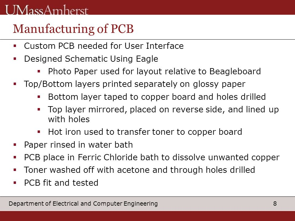 8Department of Electrical and Computer Engineering Manufacturing of PCB  Custom PCB needed for User Interface  Designed Schematic Using Eagle  Photo Paper used for layout relative to Beagleboard  Top/Bottom layers printed separately on glossy paper  Bottom layer taped to copper board and holes drilled  Top layer mirrored, placed on reverse side, and lined up with holes  Hot iron used to transfer toner to copper board  Paper rinsed in water bath  PCB place in Ferric Chloride bath to dissolve unwanted copper  Toner washed off with acetone and through holes drilled  PCB fit and tested