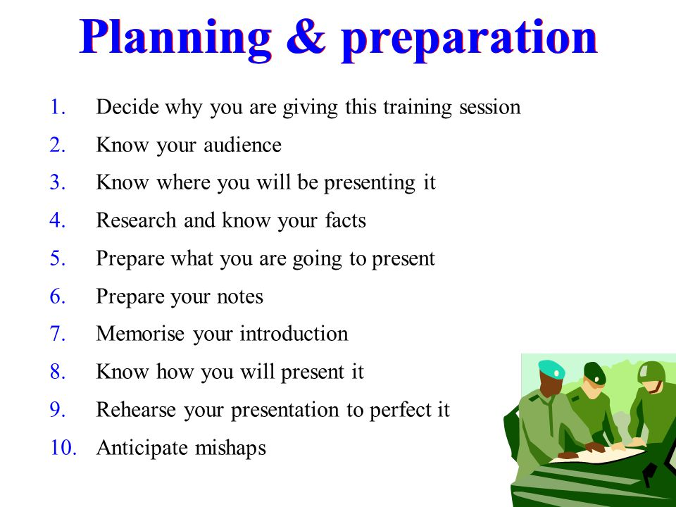 Planning & preparation 1.Decide why you are giving this training session 2.Know your audience 3.Know where you will be presenting it 4.Research and kn
