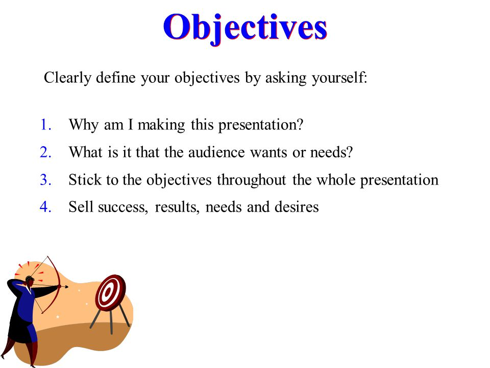 Objectives Clearly define your objectives by asking yourself: 1. Why am I making this presentation? 2. What is it that the audience wants or needs? 3.