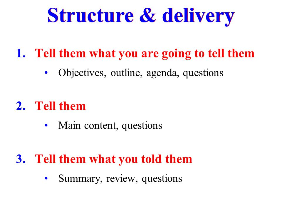 1.Tell them what you are going to tell them Objectives, outline, agenda, questions 2.Tell them Main content, questions 3.Tell them what you told them
