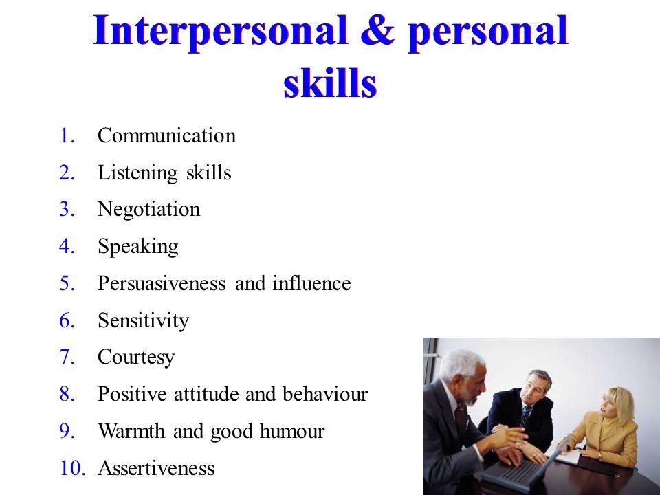 Interpersonal & personal skills 1. Communication 2. Listening skills 3. Negotiation 4. Speaking 5. Persuasiveness and influence 6. Sensitivity 7. Cour