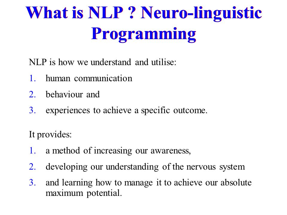 NLP is how we understand and utilise: 1.human communication 2.behaviour and 3.experiences to achieve a specific outcome. It provides: 1.a method of in