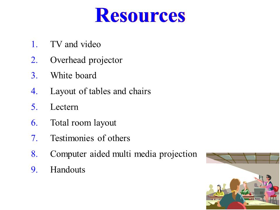 Resources 1. TV and video 2. Overhead projector 3. White board 4. Layout of tables and chairs 5. Lectern 6. Total room layout 7. Testimonies of others