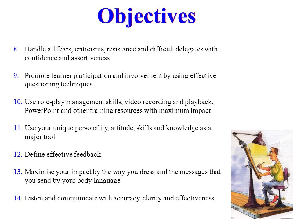 Objectives 8. Handle all fears, criticisms, resistance and difficult delegates with confidence and assertiveness 9. Promote learner participation and