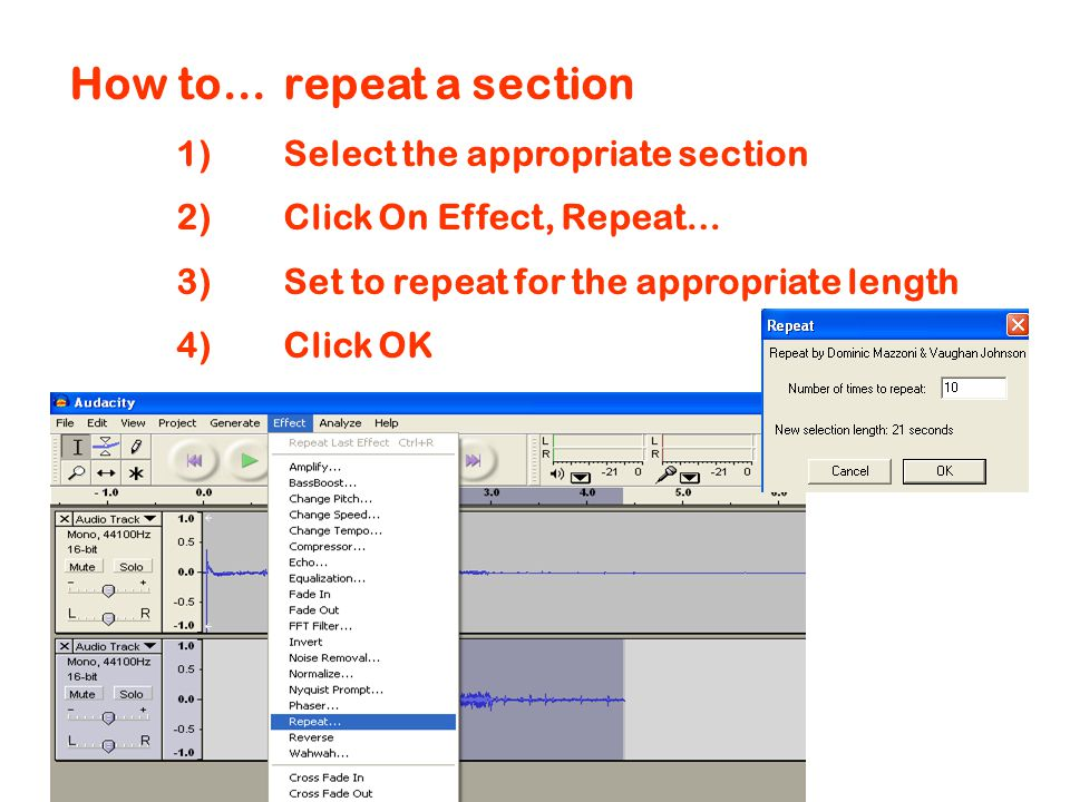 How to…repeat a section 1)Select the appropriate section 2)Click On Effect, Repeat… 3)Set to repeat for the appropriate length 4)Click OK