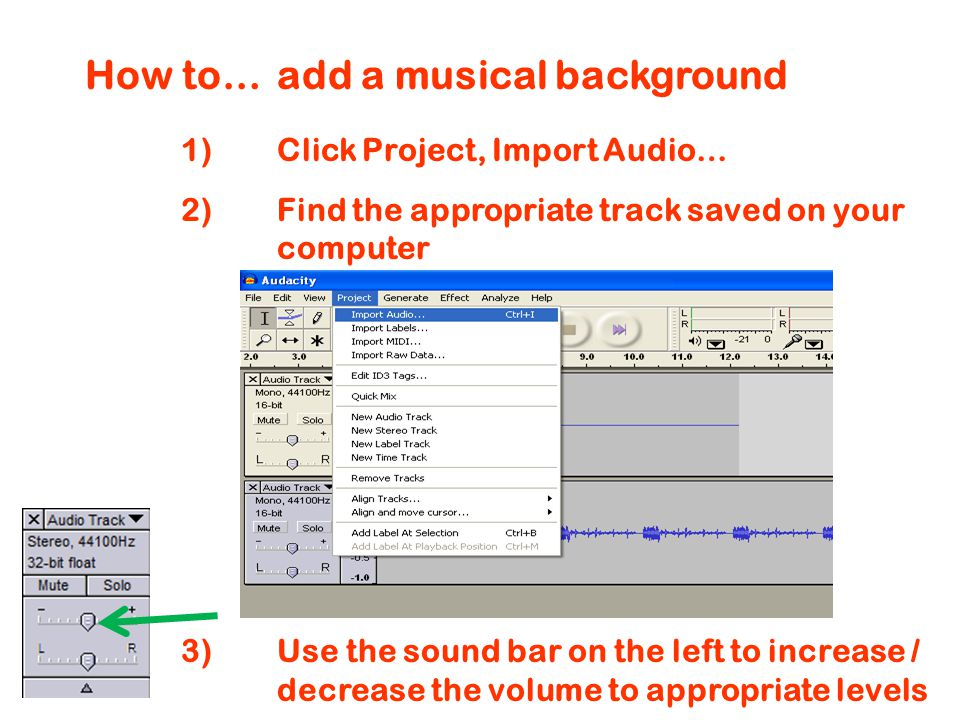 How to…add a musical background 1)Click Project, Import Audio… 2)Find the appropriate track saved on your computer 3)Use the sound bar on the left to increase / decrease the volume to appropriate levels