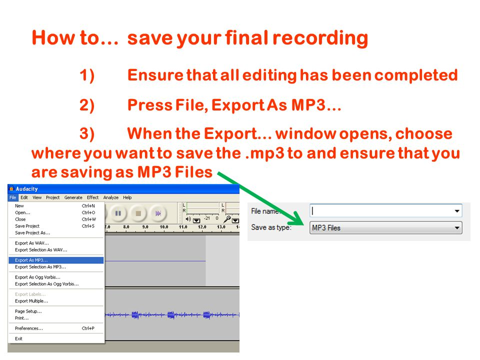 How to…save your final recording 1)Ensure that all editing has been completed 2)Press File, Export As MP3… 3)When the Export… window opens, choose where you want to save the.mp3 to and ensure that you are saving as MP3 Files