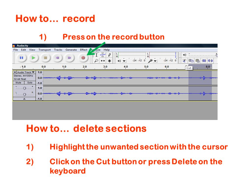 How to…record 1)Press on the record button How to…delete sections 1)Highlight the unwanted section with the cursor 2) Click on the Cut button or press Delete on the keyboard