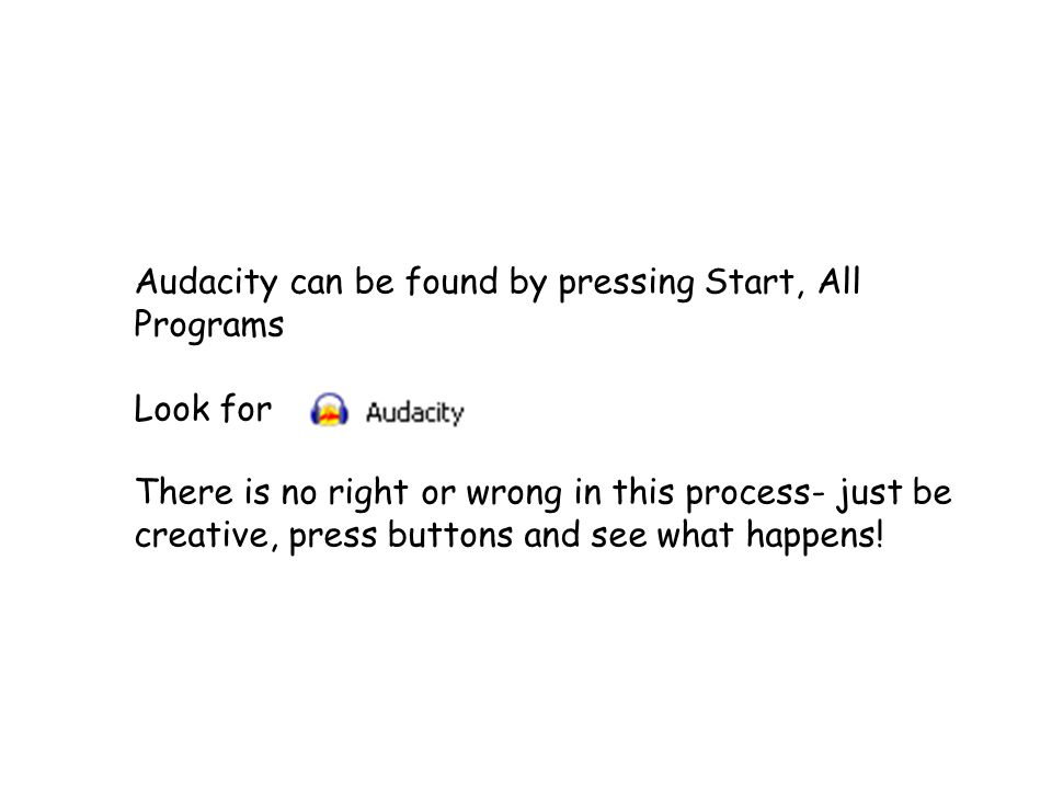 Audacity can be found by pressing Start, All Programs Look for There is no right or wrong in this process- just be creative, press buttons and see what happens!
