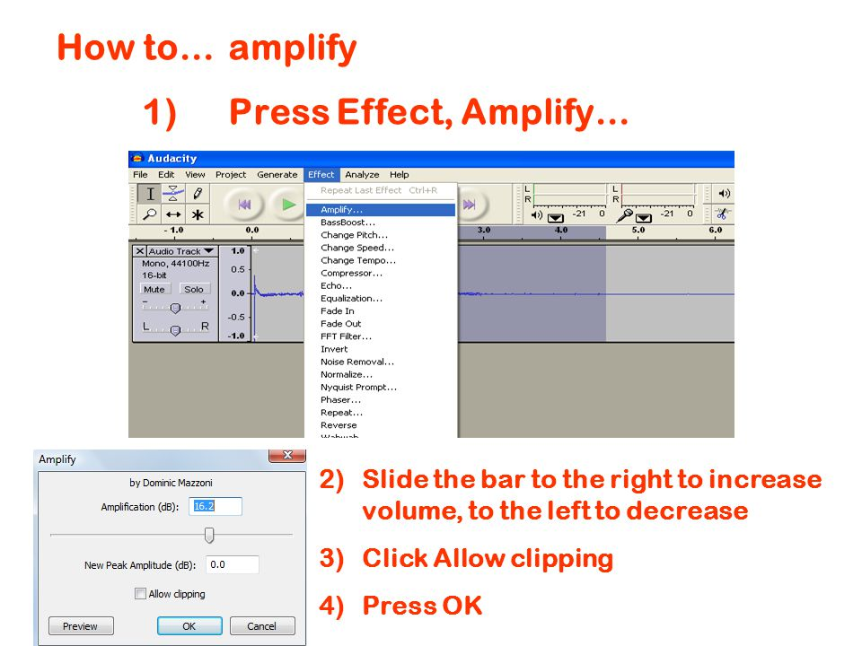 How to…amplify 1)Press Effect, Amplify… 2)Slide the bar to the right to increase volume, to the left to decrease 3)Click Allow clipping 4)Press OK
