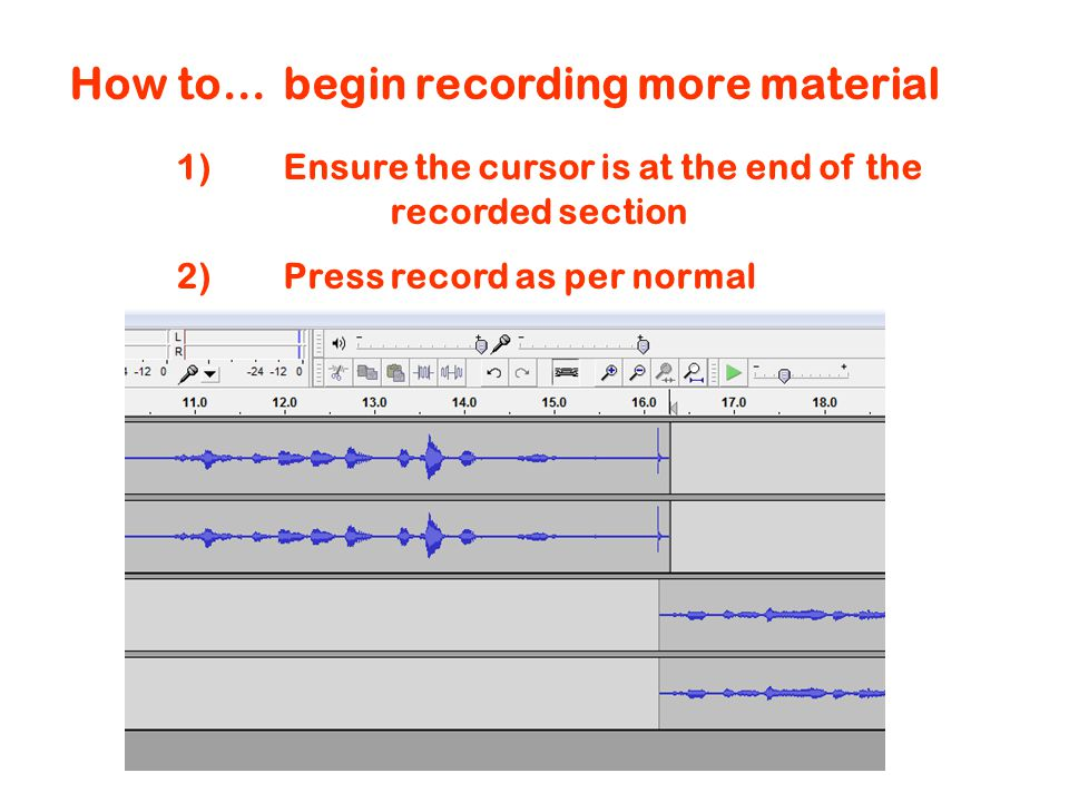 How to…begin recording more material 1)Ensure the cursor is at the end of the recorded section 2)Press record as per normal