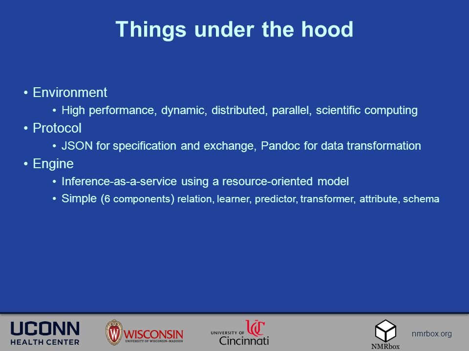 nmrbox.org Things under the hood Environment High performance, dynamic, distributed, parallel, scientific computing Protocol JSON for specification and exchange, Pandoc for data transformation Engine Inference-as-a-service using a resource-oriented model Simple ( 6 components ) relation, learner, predictor, transformer, attribute, schema