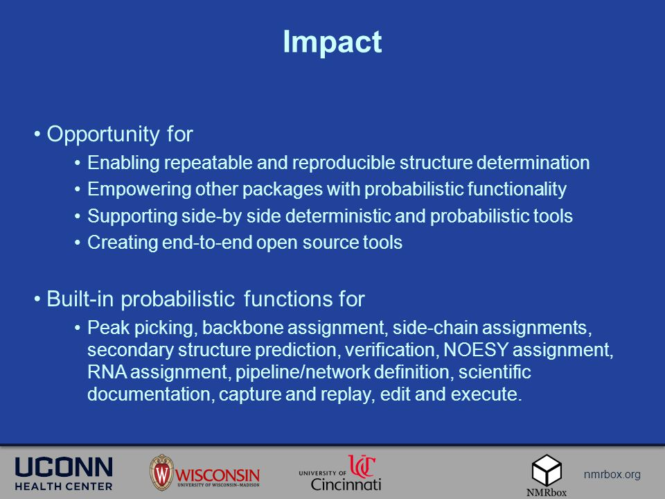 nmrbox.org Impact Opportunity for Enabling repeatable and reproducible structure determination Empowering other packages with probabilistic functionality Supporting side-by side deterministic and probabilistic tools Creating end-to-end open source tools Built-in probabilistic functions for Peak picking, backbone assignment, side-chain assignments, secondary structure prediction, verification, NOESY assignment, RNA assignment, pipeline/network definition, scientific documentation, capture and replay, edit and execute.