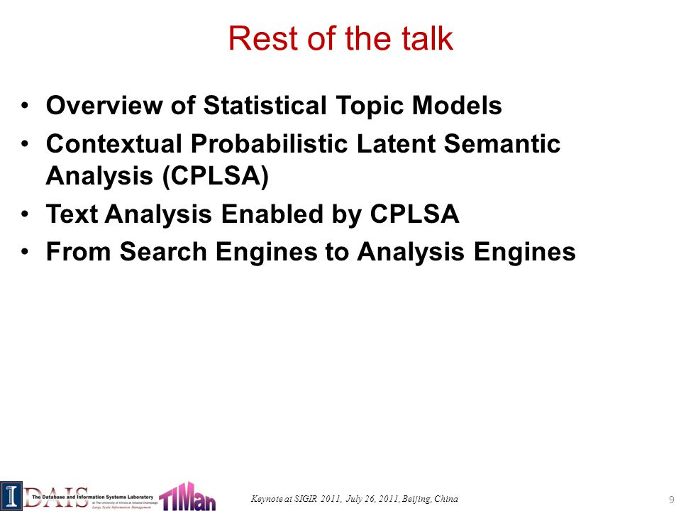 Keynote at SIGIR 2011, July 26, 2011, Beijing, China Rest of the talk Overview of Statistical Topic Models Contextual Probabilistic Latent Semantic Analysis (CPLSA) Text Analysis Enabled by CPLSA From Search Engines to Analysis Engines 9
