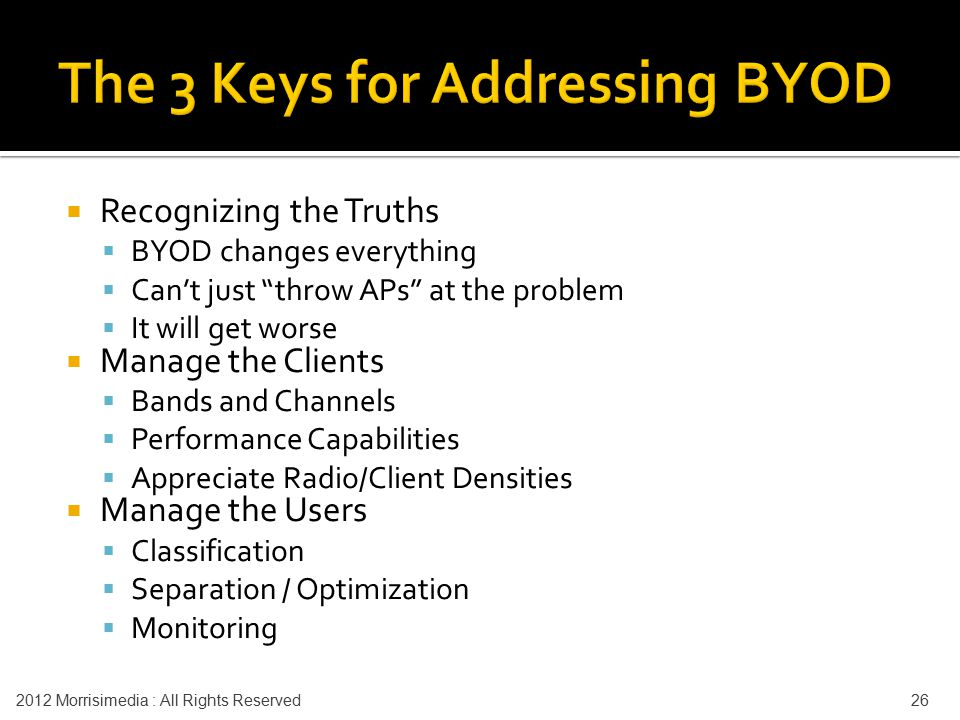  Recognizing the Truths  BYOD changes everything  Can't just throw APs at the problem  It will get worse  Manage the Clients  Bands and Channels  Performance Capabilities  Appreciate Radio/Client Densities  Manage the Users  Classification  Separation / Optimization  Monitoring 2012 Morrisimedia : All Rights Reserved 26