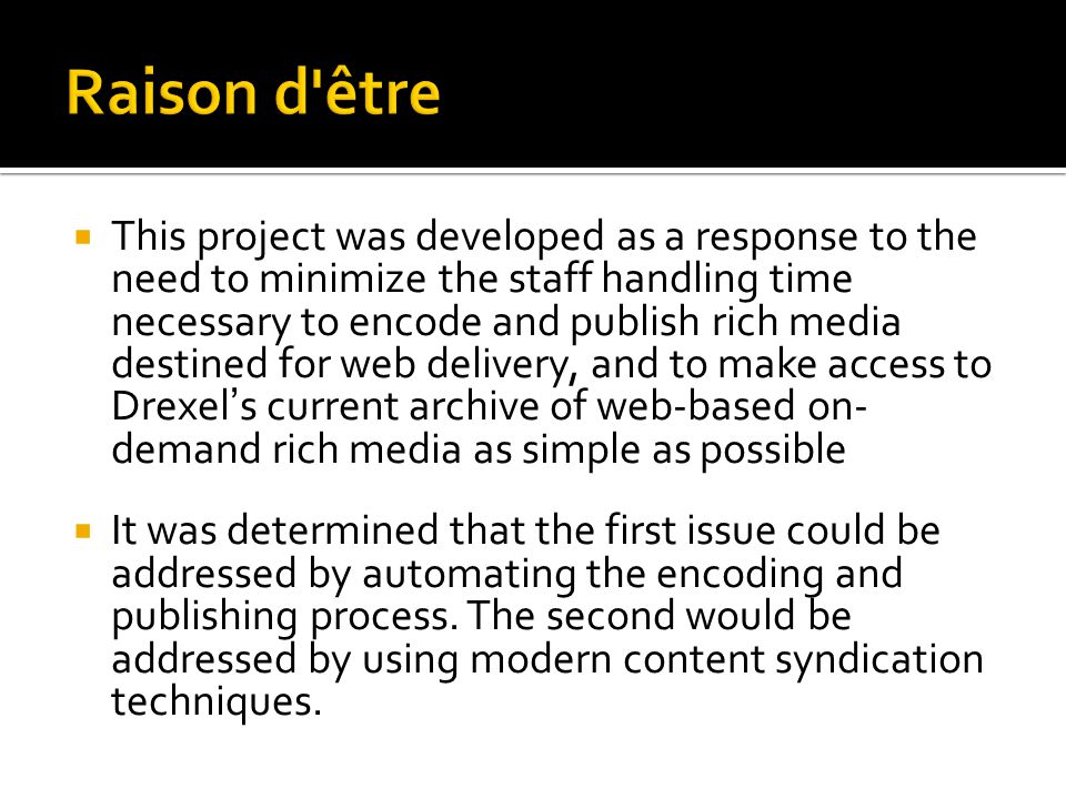  This project was developed as a response to the need to minimize the staff handling time necessary to encode and publish rich media destined for web delivery, and to make access to Drexel's current archive of web-based on- demand rich media as simple as possible  It was determined that the first issue could be addressed by automating the encoding and publishing process.