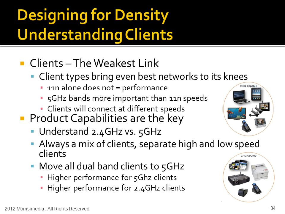  Clients – The Weakest Link  Client types bring even best networks to its knees ▪ 11n alone does not = performance ▪ 5GHz bands more important than 11n speeds ▪ Clients will connect at different speeds  Product Capabilities are the key  Understand 2.4GHz vs.