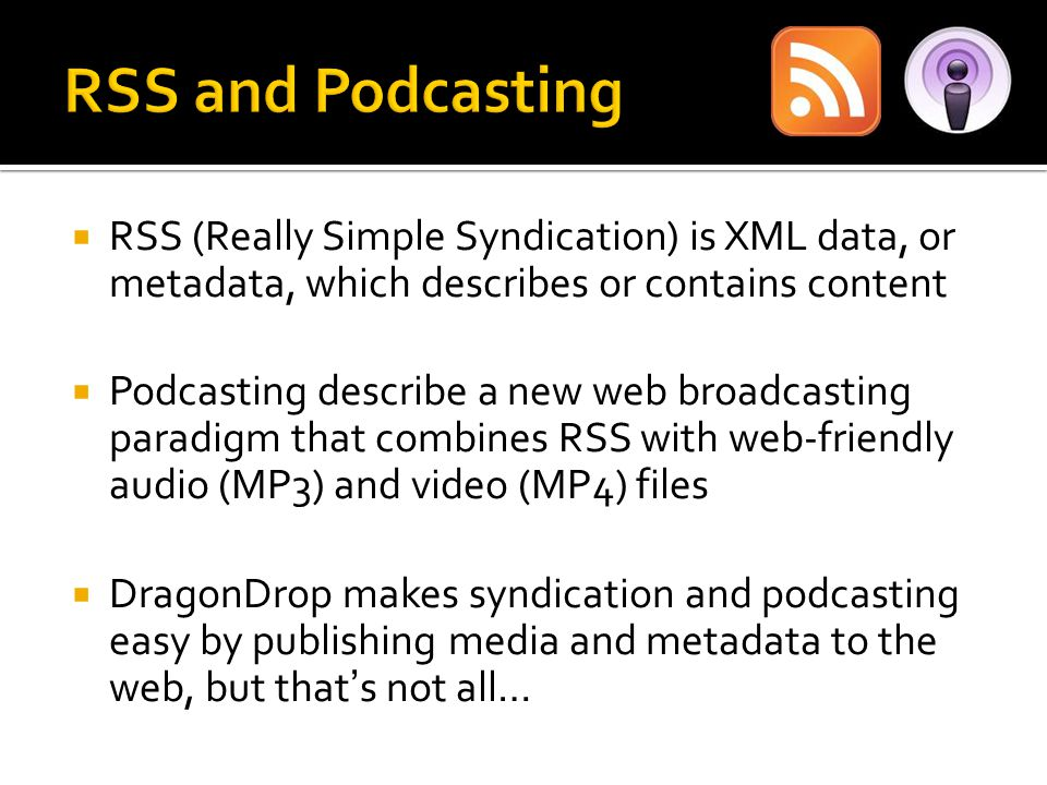  RSS (Really Simple Syndication) is XML data, or metadata, which describes or contains content  Podcasting describe a new web broadcasting paradigm