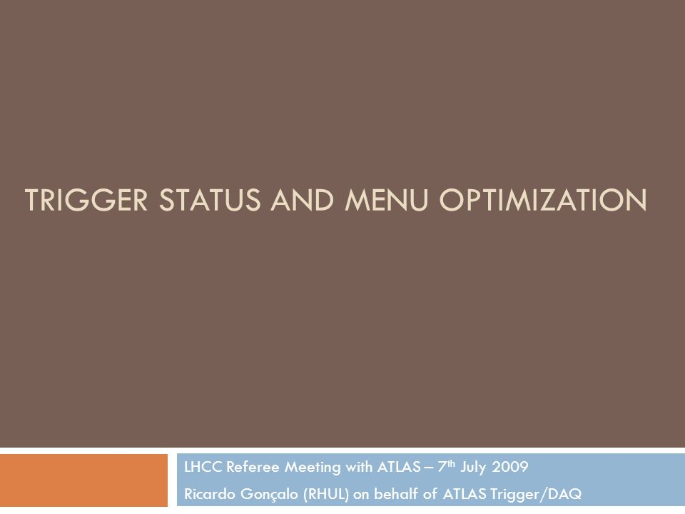 TRIGGER STATUS AND MENU OPTIMIZATION LHCC Referee Meeting with ATLAS – 7 th July 2009 Ricardo Gonçalo (RHUL) on behalf of ATLAS Trigger/DAQ